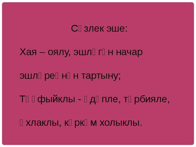 Сүзлек эше: Хая – оялу, эшләгән начар эшләреңнән тартыну; Тәүфыйклы - әдәпле...