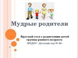 Мудрые родители Круглый стол с родителями детей группы раннего возраста МБДОУ