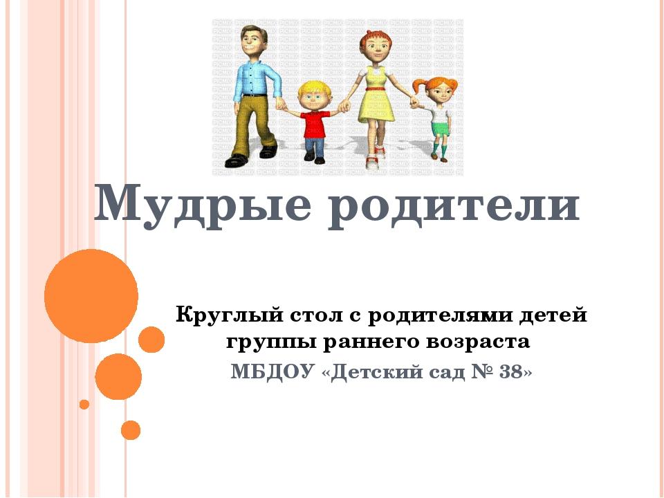 Мудрые родители Круглый стол с родителями детей группы раннего возраста МБДОУ...