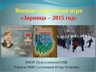 Военно-спортивная игра «Зарница – 2015 год» МКОУ Пуштулимская СОШ Учитель ОБЖ