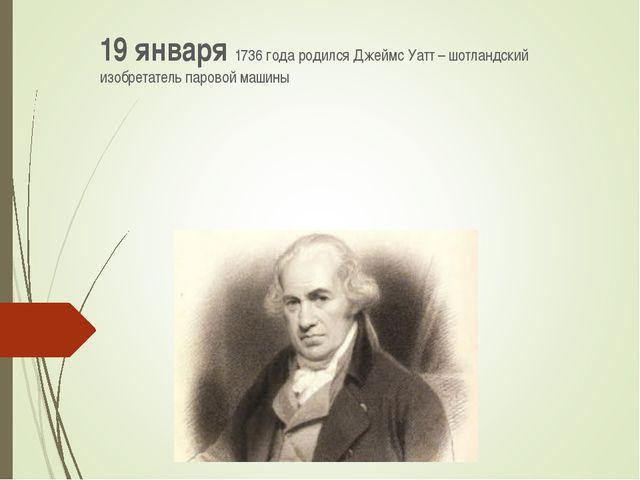 19 января 1736 года родился Джеймс Уатт – шотландский изобретатель паровой ма...