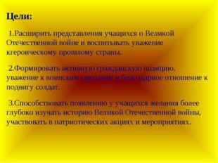 Цели: 1.Расширить представления учащихся о Великой Отечественной войне и восп
