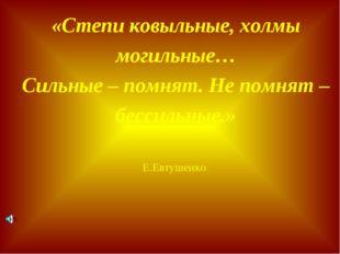 «Степи ковыльные, холмы могильные… Сильные – помнят. Не помнят – бессильные.»