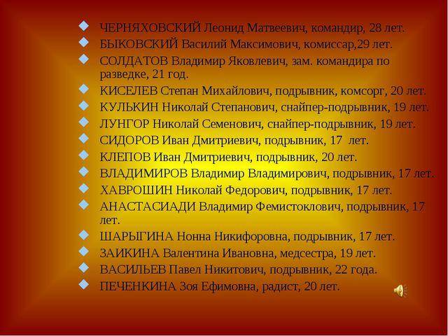 ЧЕРНЯХОВСКИЙ Леонид Матвеевич, командир, 28 лет. БЫКОВСКИЙ Василий Максимович...