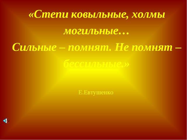 «Степи ковыльные, холмы могильные… Сильные – помнят. Не помнят – бессильные.»...