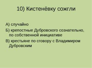 10) Кистенёвку сожгли А) случайно Б) крепостные Дубровского сознательно, по с