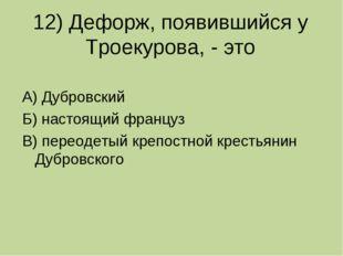 12) Дефорж, появившийся у Троекурова, - это А) Дубровский Б) настоящий францу