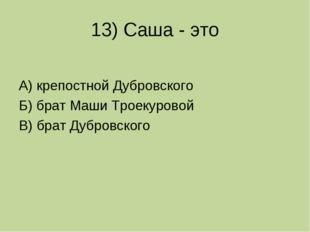 13) Саша - это А) крепостной Дубровского Б) брат Маши Троекуровой В) брат Дуб