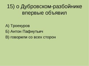 15) о Дубровском-разбойнике впервые объявил А) Троекуров Б) Антон Пафнутьич В