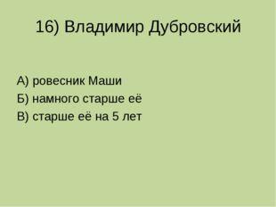 16) Владимир Дубровский А) ровесник Маши Б) намного старше её В) старше её на