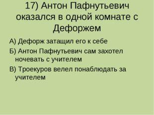 17) Антон Пафнутьевич оказался в одной комнате с Дефоржем А) Дефорж затащил е