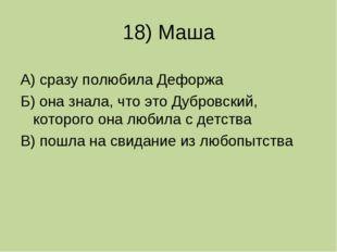 18) Маша А) сразу полюбила Дефоржа Б) она знала, что это Дубровский, которого