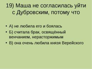 19) Маша не согласилась уйти с Дубровским, потому что А) не любила его и боял