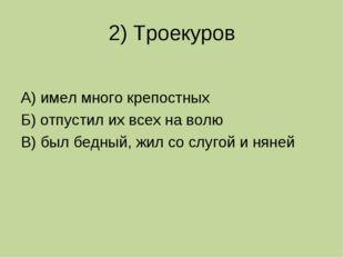 2) Троекуров А) имел много крепостных Б) отпустил их всех на волю В) был бедн