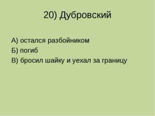 20) Дубровский А) остался разбойником Б) погиб В) бросил шайку и уехал за гра