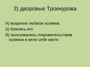 3) дворовые Троекурова А) искренне любили хозяина Б) боялись его В) пользовал