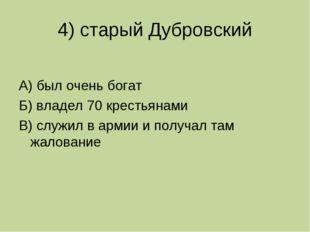 4) старый Дубровский А) был очень богат Б) владел 70 крестьянами В) служил в