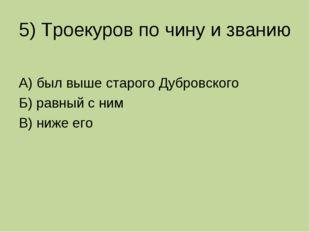 5) Троекуров по чину и званию А) был выше старого Дубровского Б) равный с ним