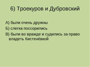 6) Троекуров и Дубровский А) были очень дружны Б) слегка поссорились В) были