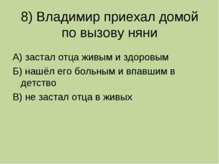 8) Владимир приехал домой по вызову няни А) застал отца живым и здоровым Б) н