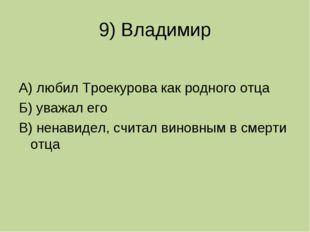 9) Владимир А) любил Троекурова как родного отца Б) уважал его В) ненавидел,
