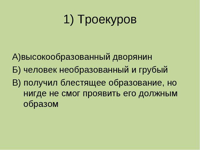1) Троекуров А)высокообразованный дворянин Б) человек необразованный и грубый...
