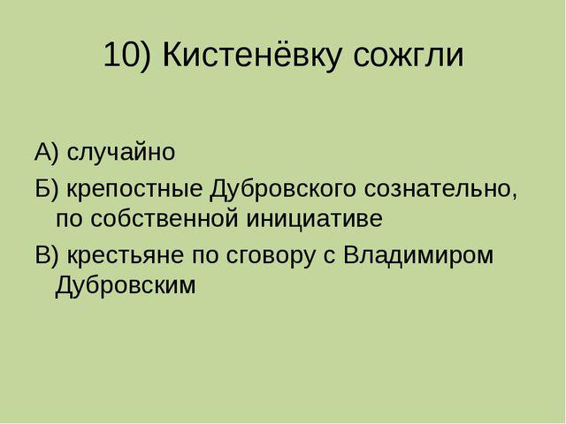 10) Кистенёвку сожгли А) случайно Б) крепостные Дубровского сознательно, по с...
