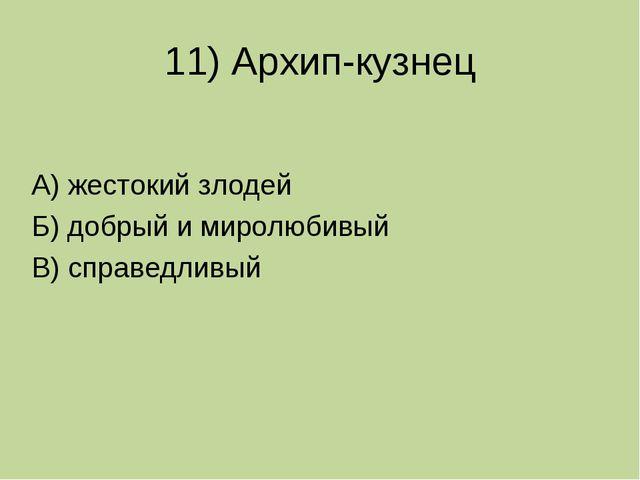 11) Архип-кузнец А) жестокий злодей Б) добрый и миролюбивый В) справедливый