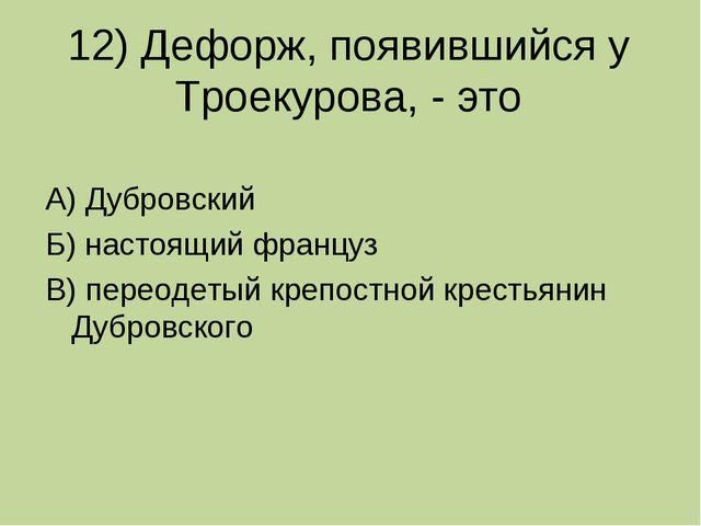 12) Дефорж, появившийся у Троекурова, - это А) Дубровский Б) настоящий францу...