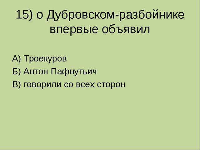 15) о Дубровском-разбойнике впервые объявил А) Троекуров Б) Антон Пафнутьич В...