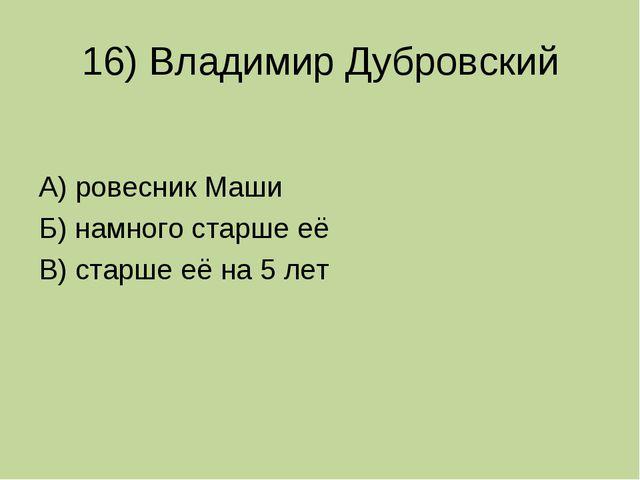 16) Владимир Дубровский А) ровесник Маши Б) намного старше её В) старше её на...