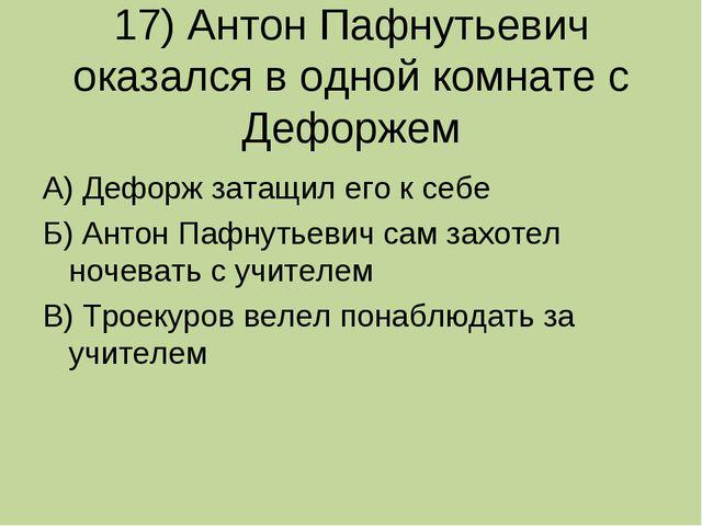 17) Антон Пафнутьевич оказался в одной комнате с Дефоржем А) Дефорж затащил е...