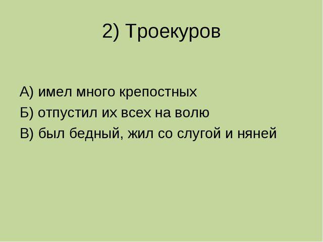 2) Троекуров А) имел много крепостных Б) отпустил их всех на волю В) был бедн...