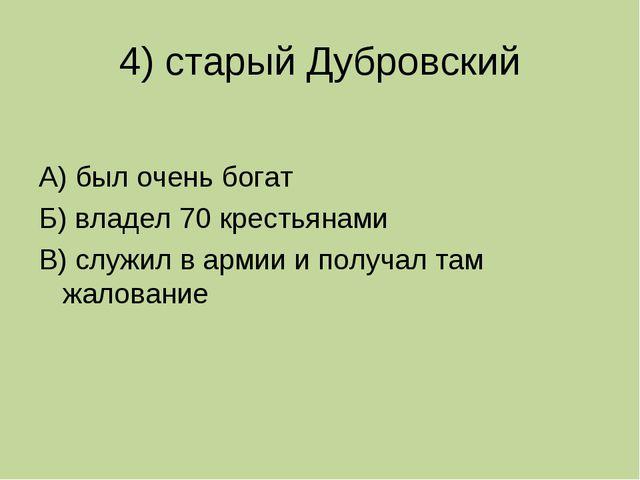 4) старый Дубровский А) был очень богат Б) владел 70 крестьянами В) служил в...