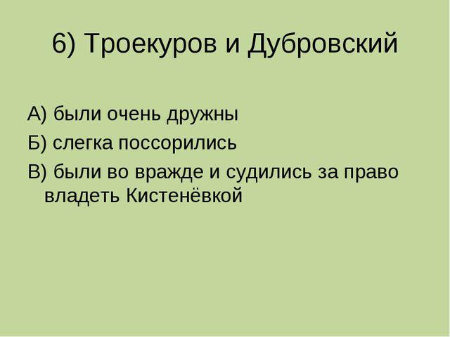 6) Троекуров и Дубровский А) были очень дружны Б) слегка поссорились В) были...