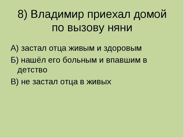 8) Владимир приехал домой по вызову няни А) застал отца живым и здоровым Б) н...