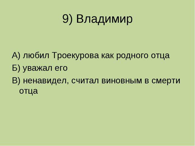9) Владимир А) любил Троекурова как родного отца Б) уважал его В) ненавидел,...