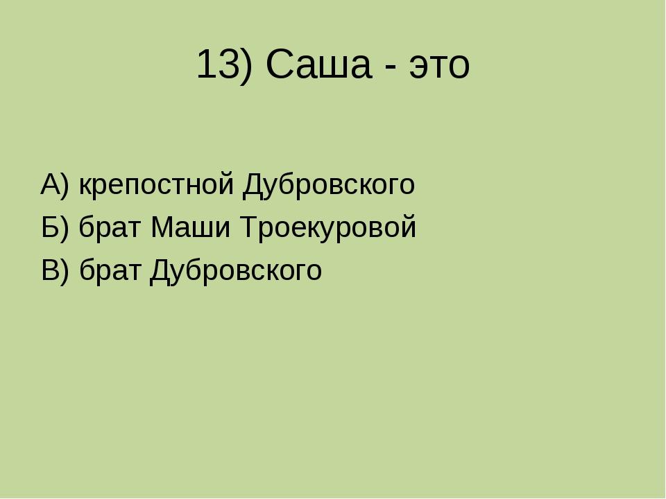 13) Саша - это А) крепостной Дубровского Б) брат Маши Троекуровой В) брат Дуб...