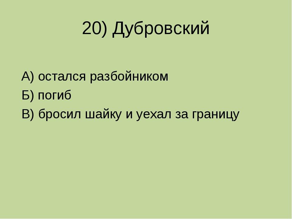 20) Дубровский А) остался разбойником Б) погиб В) бросил шайку и уехал за гра...