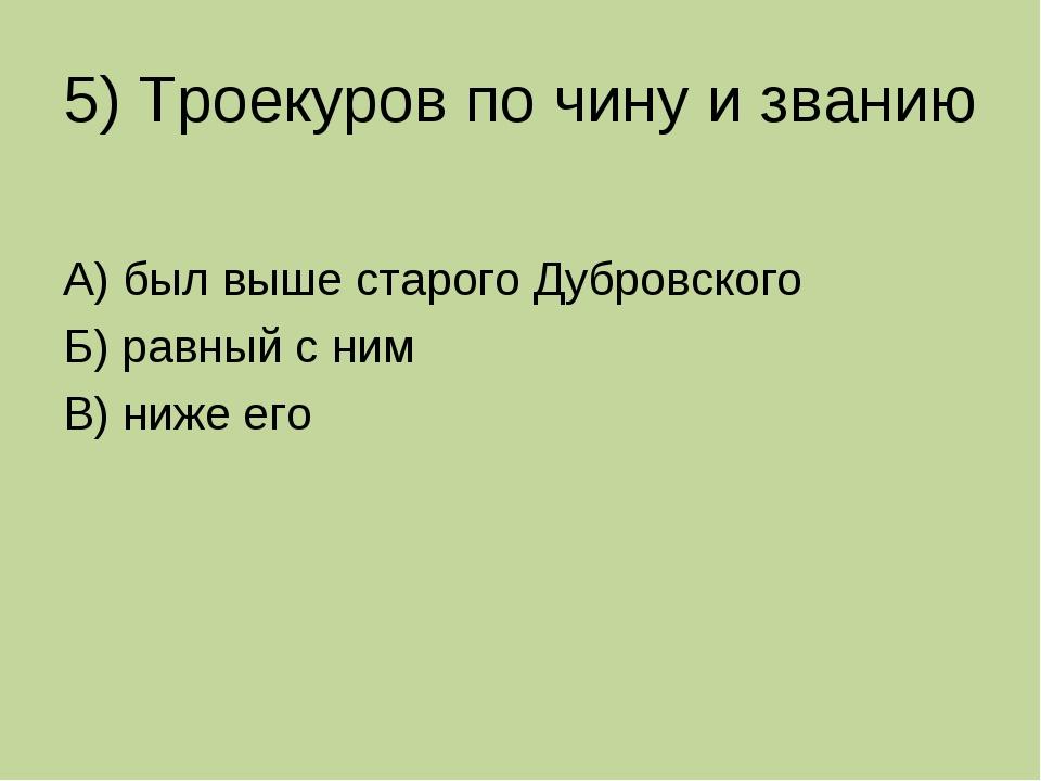 5) Троекуров по чину и званию А) был выше старого Дубровского Б) равный с ним...