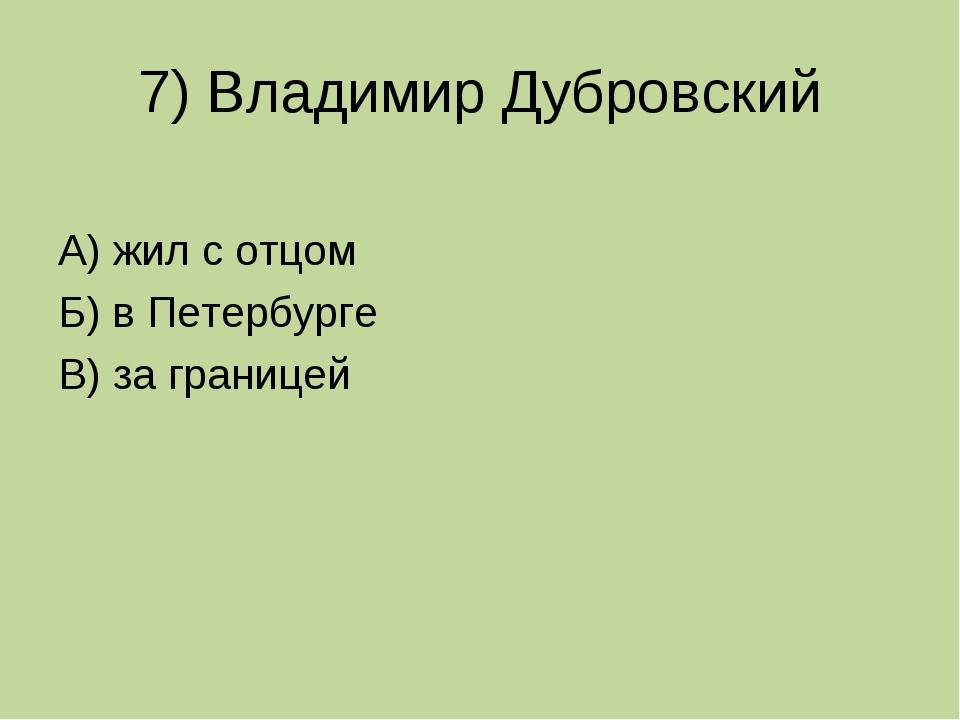 7) Владимир Дубровский А) жил с отцом Б) в Петербурге В) за границей
