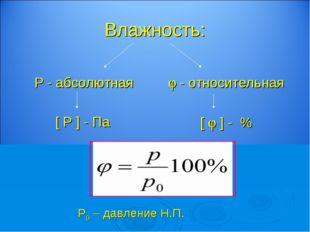 Влажность: Р - абсолютная [ Р ] - Па  - относительная [  ] - % Р0 – давлени
