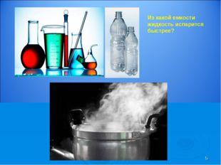 * Из какой емкости жидкость испарится быстрее?