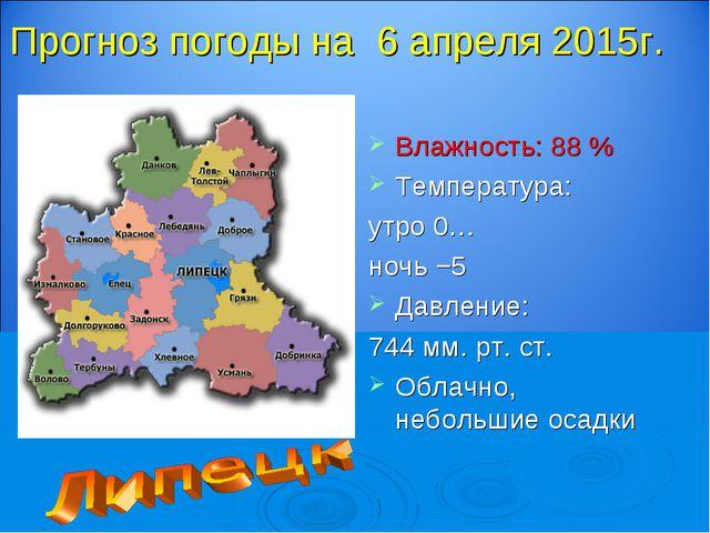 Прогноз погоды на 6 апреля 2015г. Влажность: 88 % Температура: утро 0… ночь −...