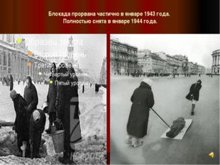 Блокада прорвана частично в январе 1943 года. Полностью снята в январе 1944 г