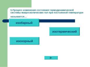 5.Процесс изменения состояния термодинамической системы макроскопических тел