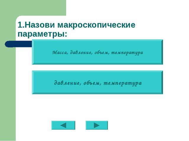 1.Назови макроскопические параметры: Масса, давление, объем, температура давл...