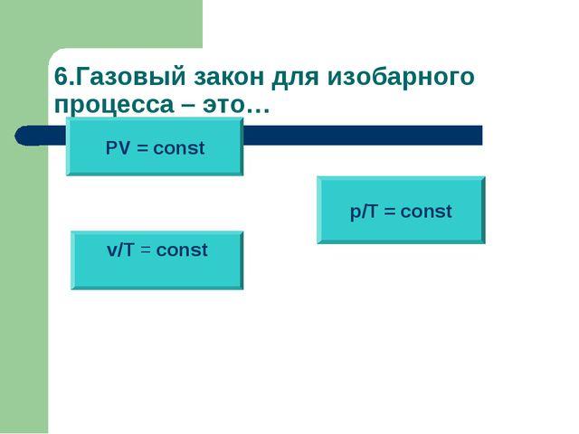 6.Газовый закон для изобарного процесса – это… PV = const v/T = const p/T = c...