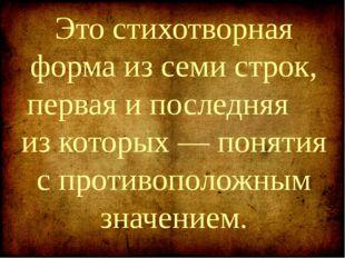 Это стихотворная форма из семи строк, первая и последняя из которых — понятия