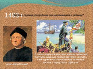 1493 г Кто был первым европейцем, познакомившимся с табаком? Христофор Колумб